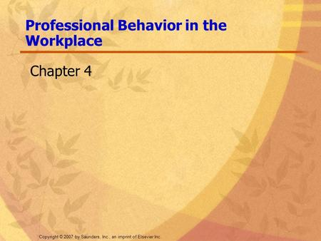 Copyright © 2007 by Saunders, Inc., an imprint of Elsevier Inc. Chapter 4 Professional Behavior in the Workplace.