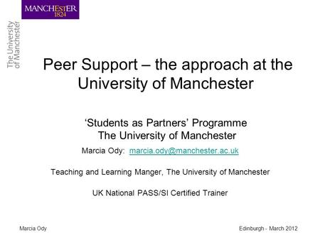 Marcia Ody Edinburgh - March 2012 Peer Support – the approach at the University of Manchester 'Students as Partners' Programme The University of Manchester.