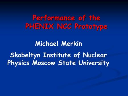 Performance of the PHENIX NCC Prototype Michael Merkin Skobeltyn Institute of Nuclear Physics Moscow State University.