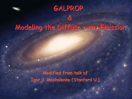 Modified from talk of Igor V. Moskalenko (Stanford U.) GALPROP & Modeling the Diffuse  -ray Emission.