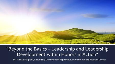 Beyond the Basics – Leadership and Leadership Development within Honors in Action Dr. Melissa Fulgham, Leadership Development Representative on the Honors.