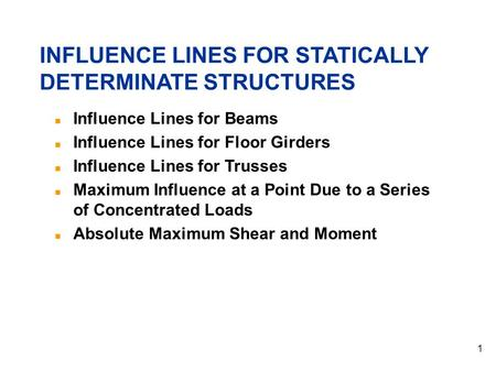 1 Influence Lines for Beams Influence Lines for Floor Girders Influence Lines for Trusses Maximum Influence at a Point Due to a Series of Concentrated.