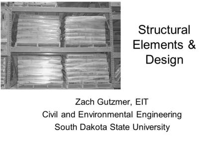 Structural Elements & Design Zach Gutzmer, EIT Civil and Environmental Engineering South Dakota State University.
