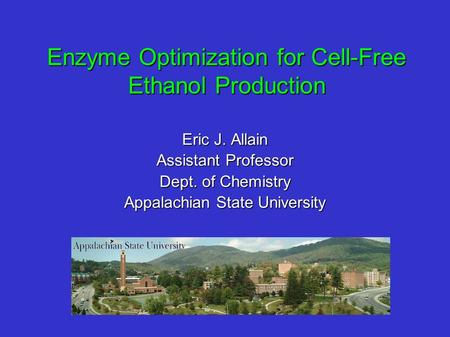 Enzyme Optimization for Cell-Free Ethanol Production Eric J. Allain Assistant Professor Dept. of Chemistry Appalachian State University.