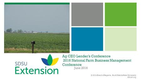Ag CEO Lender's Conference 2016 National Farm Business Management Conference June 2016 © 2014 Board of Regents, South Dakota State University iGrow.org.