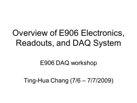 Overview of E906 Electronics, Readouts, and DAQ System E906 DAQ workshop Ting-Hua Chang (7/6 – 7/7/2009)