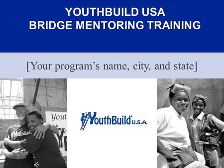 YOUTHBUILD USA BRIDGE MENTORING TRAINING [Your program's name, city, and state]
