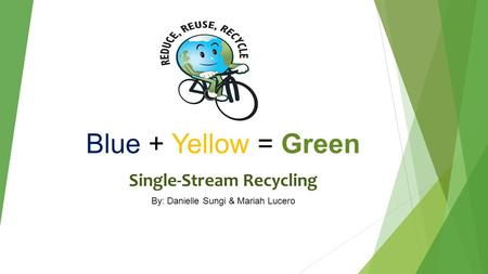 Blue + Yellow = Green Single-Stream Recycling By: Danielle Sungi & Mariah Lucero.