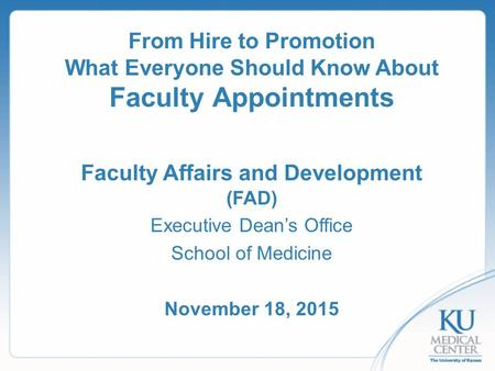 From Hire to Promotion What Everyone Should Know About Faculty Appointments Faculty Affairs and Development (FAD) Executive Dean's Office School of Medicine.