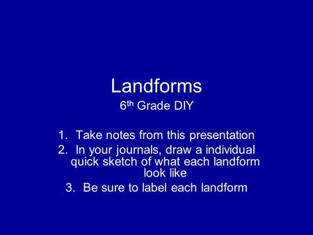 Landforms 6 th Grade DIY 1.Take notes from this presentation 2.In your journals, draw a individual quick sketch of what each landform look like 3.Be sure.