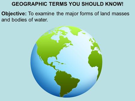 GEOGRAPHIC TERMS YOU SHOULD KNOW! Objective: To examine the major forms of land masses and bodies of water.