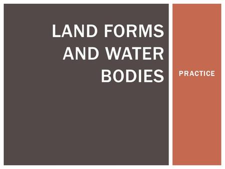 PRACTICE LAND FORMS AND WATER BODIES. SOURCE The point in which the river starts, usually at a high elevation.