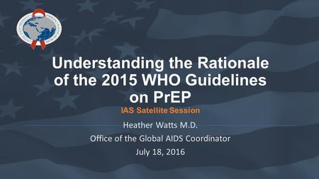Understanding the Rationale of the 2015 WHO Guidelines on PrEP IAS Satellite Session Heather Watts M.D. Office of the Global AIDS Coordinator July 18,