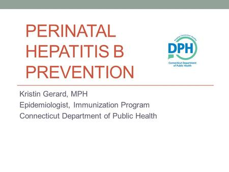 PERINATAL HEPATITIS B PREVENTION Kristin Gerard, MPH Epidemiologist, Immunization Program Connecticut Department of Public Health.