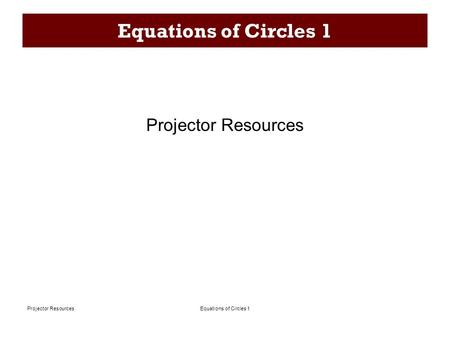 Equations of Circles 1Projector Resources Equations of Circles 1 Projector Resources.