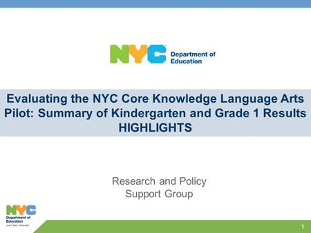 1 Evaluating the NYC Core Knowledge Language Arts Pilot: Summary of Kindergarten and Grade 1 Results HIGHLIGHTS Research and Policy Support Group.