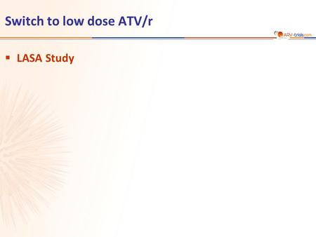 Switch to low dose ATV/r  LASA Study.  Design  Endpoints –Primary: proportion of patients with HIV RNA < 200 c/mL at W48 (ITT-E) ; non-inferiority.