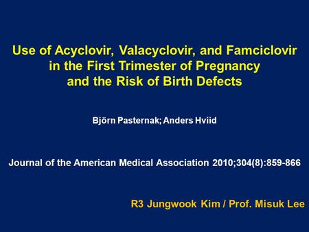 Use of Acyclovir, Valacyclovir, and Famciclovir in the First Trimester of Pregnancy and the Risk of Birth Defects Björn Pasternak; Anders Hviid R3 Jungwook.
