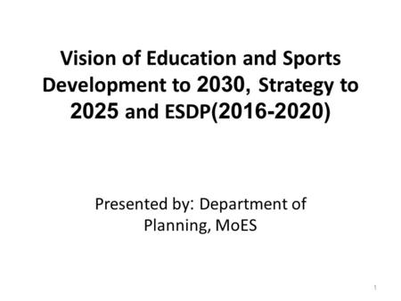 Vision of Education and Sports Development to 2030, Strategy to 2025 and ESDP(2016-2020) Presented by: Department of Planning, MoES 1.