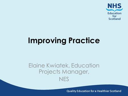 Quality Education for a Healthier Scotland Improving Practice Elaine Kwiatek, Education Projects Manager, NES.