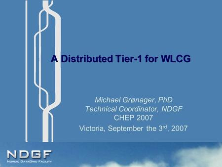 A Distributed Tier-1 for WLCG Michael Grønager, PhD Technical Coordinator, NDGF CHEP 2007 Victoria, September the 3 rd, 2007.