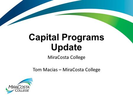 Capital Programs Update MiraCosta College Tom Macias – MiraCosta College.