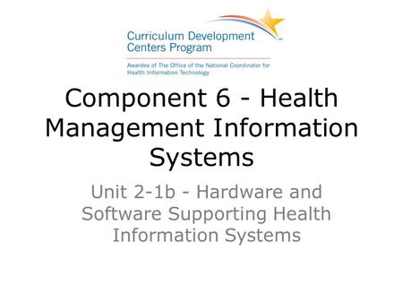 Component 6 - Health Management Information Systems Unit 2-1b - Hardware and Software Supporting Health Information Systems.