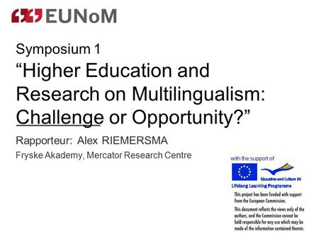 "Rapporteur: Alex RIEMERSMA Fryske Akademy, Mercator Research Centre with the support of: Symposium 1 ""Higher Education and Research on Multilingualism:"