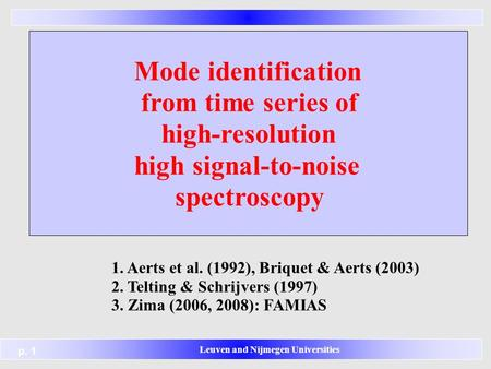 Leuven and Nijmegen Universities p. 1 Mode identification from time series of high-resolution high signal-to-noise spectroscopy 1. Aerts et al. (1992),