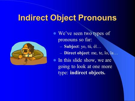 Indirect Object Pronouns We've seen two types of pronouns so far: – Subject: yo, tú, él… – Direct object: me, te, lo, la… In this slide show, we are going.