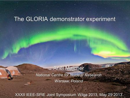 The GLORIA demonstrator experiment Ariel Majcher National Centre for Nuclear Research Warsaw, Poland XXXII IEEE-SPIE Joint Symposium Wilga 2013, May 29.