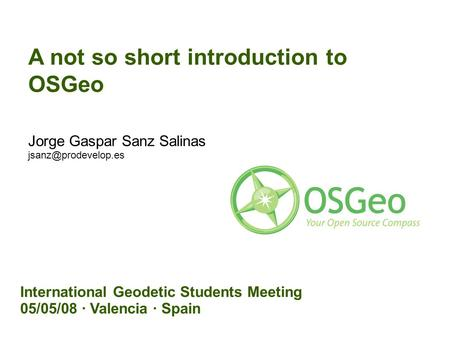 A not so short introduction to OSGeo Jorge Gaspar Sanz Salinas International Geodetic Students Meeting 05/05/08 · Valencia · Spain.