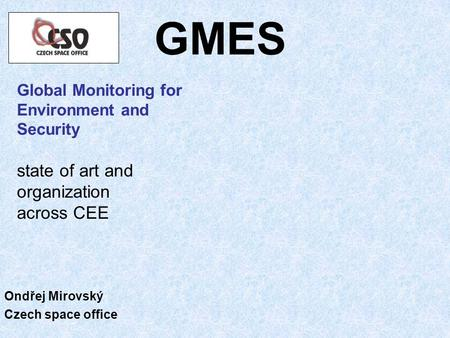GMES Global Monitoring for Environment and Security state of art and organization across CEE Ondřej Mirovský Czech space office.