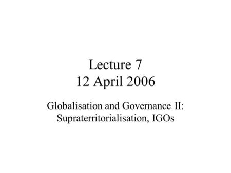Lecture 7 12 April 2006 Globalisation and Governance II: Supraterritorialisation, IGOs.