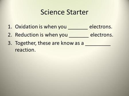 Science Starter 1.Oxidation is when you _______ electrons. 2.Reduction is when you _______ electrons. 3.Together, these are know as a _________ reaction.
