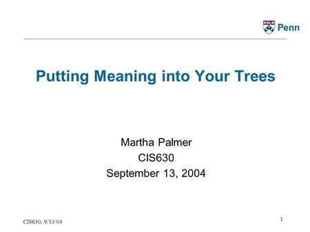 CIS630, 9/13/04 1 Penn Putting Meaning into Your Trees Martha Palmer CIS630 September 13, 2004.