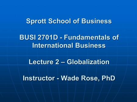 Sprott School of <strong>Business</strong> <strong>BUSI</strong> 2701D - Fundamentals of International <strong>Business</strong> Lecture 2 – Globalization Instructor - Wade Rose, PhD Sprott School of <strong>Business</strong>.