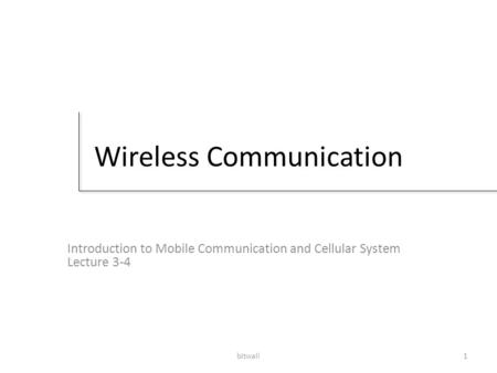 Bitwali1 Wireless Communication Introduction to Mobile Communication and Cellular System Lecture 3-4.