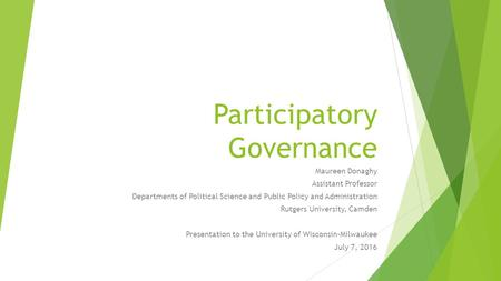 Participatory Governance Maureen Donaghy Assistant Professor Departments of Political Science and Public Policy and Administration Rutgers University,