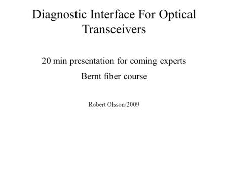 Diagnostic Interface For Optical Transceivers 20 min presentation for coming experts Bernt fiber course Robert Olsson/2009.