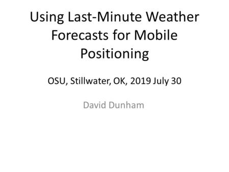 Using Last-Minute Weather Forecasts for Mobile Positioning OSU, Stillwater, OK, 2019 July 30 David Dunham.