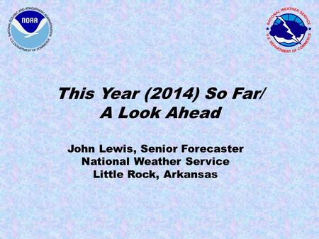 This Year (2014) So Far/ A Look Ahead John Lewis, Senior Forecaster National Weather Service Little Rock, Arkansas.