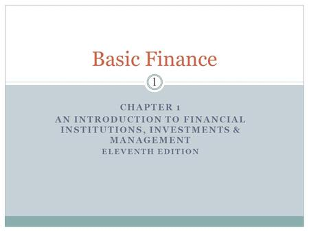CHAPTER 1 AN INTRODUCTION TO FINANCIAL INSTITUTIONS, INVESTMENTS & MANAGEMENT ELEVENTH EDITION Basic Finance 1.
