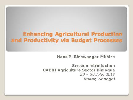 Enhancing Agricultural Production and Productivity via Budget Processes Hans P. Binswanger-Mkhize Session introduction CABRI Agriculture Sector Dialogue.