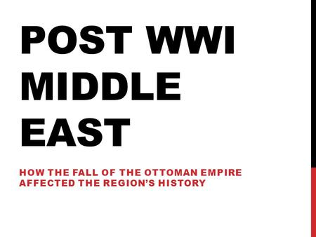 POST WWI MIDDLE EAST HOW THE FALL OF THE OTTOMAN EMPIRE AFFECTED THE REGION'S HISTORY.