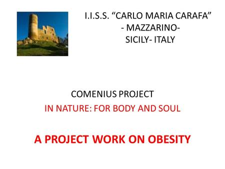 "I COMENIUS PROJECT IN NATURE: FOR BODY AND SOUL A PROJECT WORK ON OBESITY I.I.S.S. ""CARLO MARIA CARAFA"" - MAZZARINO- SICILY- ITALY."