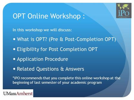 OPT Online Workshop : In this workshop we will discuss: What is OPT? (Pre & Post-Completion OPT) Eligibility for Post Completion OPT Application Procedure.