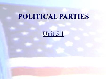 POLITICAL PARTIES Unit 5.1. A political party is a group of voters, activists, candidates, and office holders who identify with a party label and seek.