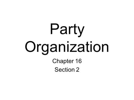 Party Organization Chapter 16 Section 2. Membership and Organization Local, state, and national parties select their own officers and raise their own.