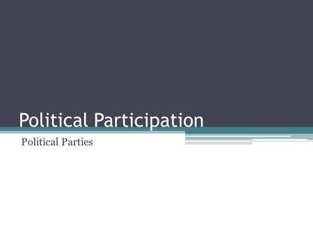 Political Participation Political Parties Today's Lecture What are political parties? ▫Party: electorate, government, organization What are the historical.